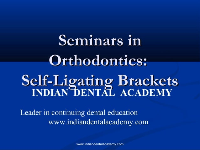 Seminars in Orthodontics: Self-Ligating Brackets INDIAN DENTAL ACADEMY  Leader in continuing dental education www.indiande...
