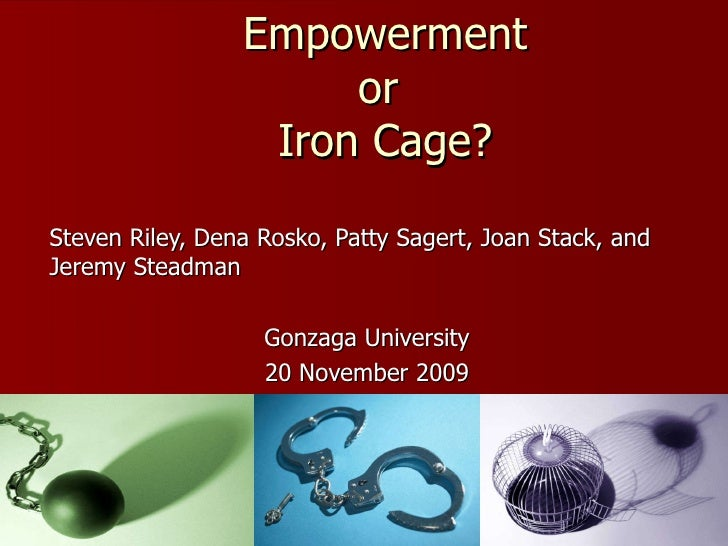 Empowerment or  Iron Cage? Steven Riley, Dena Rosko, Patty Sagert, Joan Stack, and Jeremy Steadman Gonzaga University 20 N...