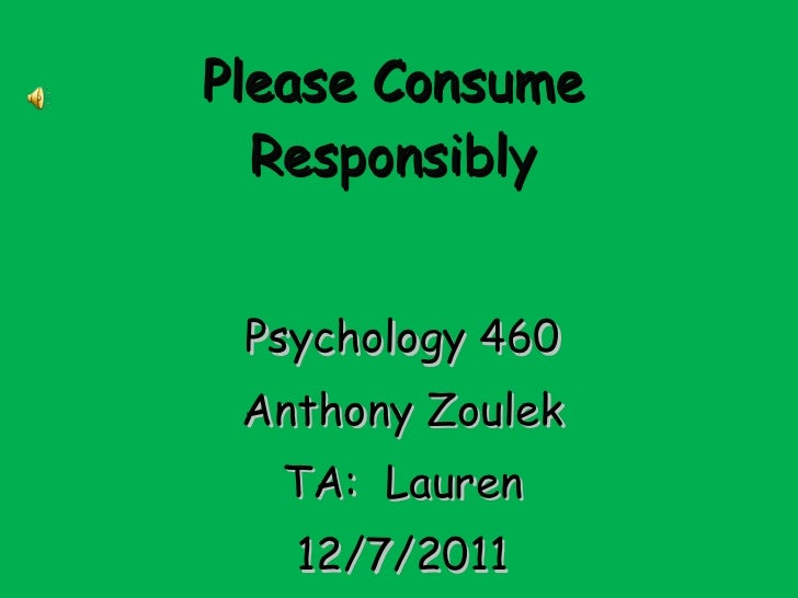 Please Consume Responsibly Psychology 460 Anthony Zoulek TA:  Lauren 12/7/2011