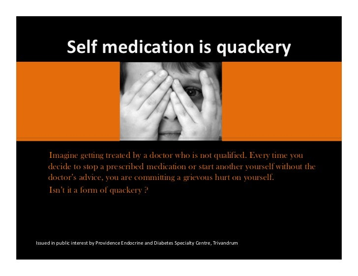 Self medication is quackery     Imagine getting treated by a doctor who is not qualified. Every time you     decide to sto...