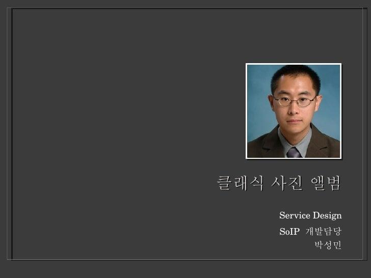 클래식 사진 앨범 <ul><li>Service Design </li></ul><ul><li>SoIP  개발담당 </li></ul><ul><li>박성민 </li></ul>