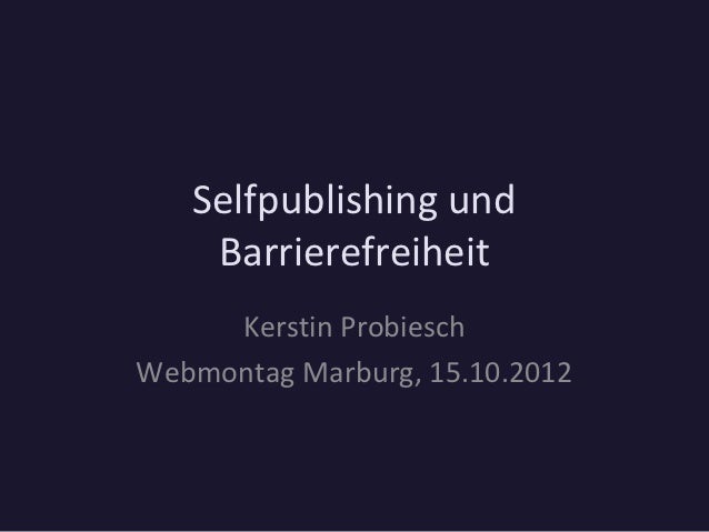 Selfpublishing und    Barrierefreiheit     Kerstin ProbieschWebmontag Marburg, 15.10.2012