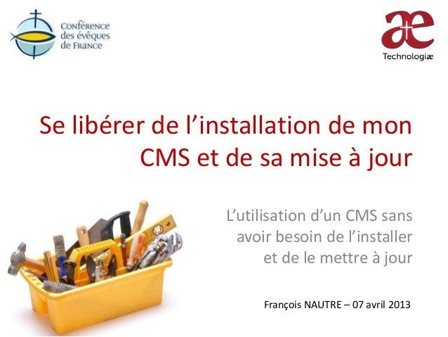 Se libérer de l'installation de monCMS et de sa mise à jourL'utilisation d'un CMS sansavoir besoin de l'installeret de le ...