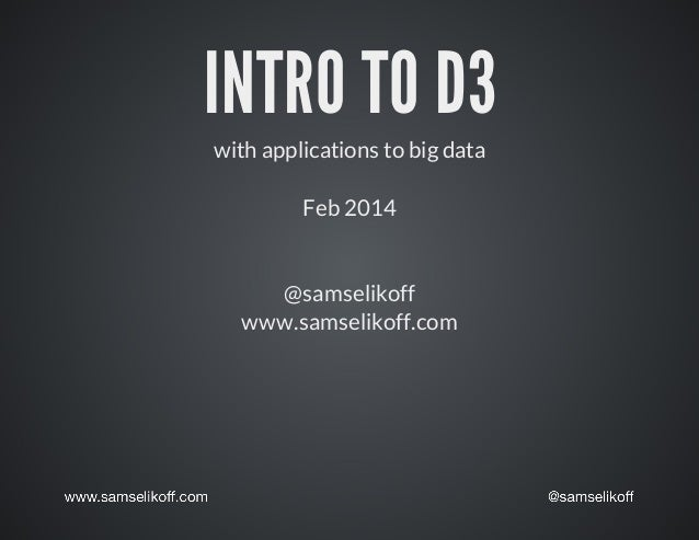 INTRO	TO	D3 with	applications	to	big	data Feb	2014  @samselikoff www.samselikoff.com