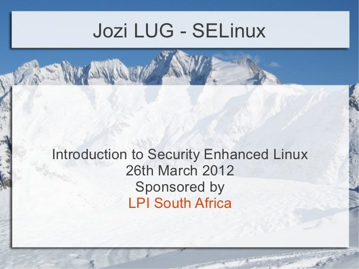 Jozi LUG - SELinuxIntroduction to Security Enhanced Linux            26th March 2012              Sponsored by            ...