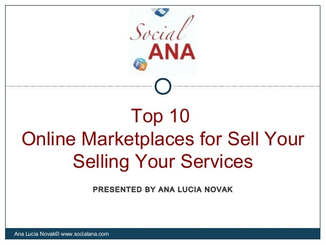 Top 10Online Marketplaces for Sell YourSelling Your ServicesAna Lucia Novak© www.socialana.comPRESENTED BY ANA LUCIA NOVAK