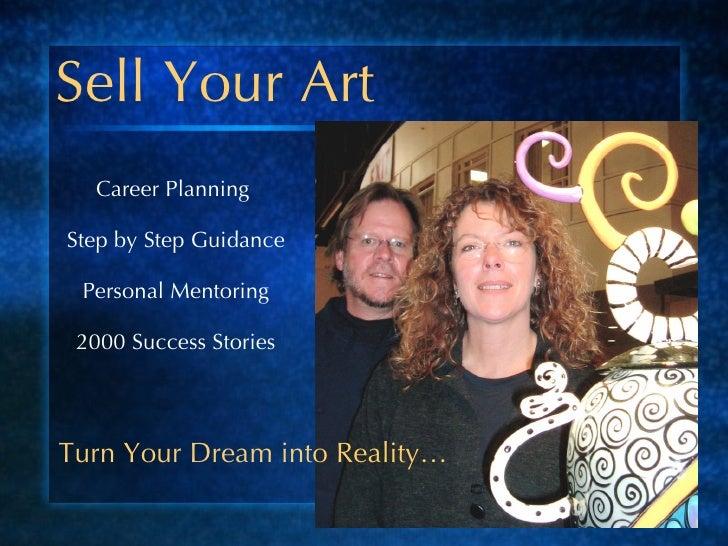 Sell Your Art <ul><li>Career Planning  </li></ul><ul><li>Step by Step Guidance </li></ul><ul><li>Personal Mentoring </li><...