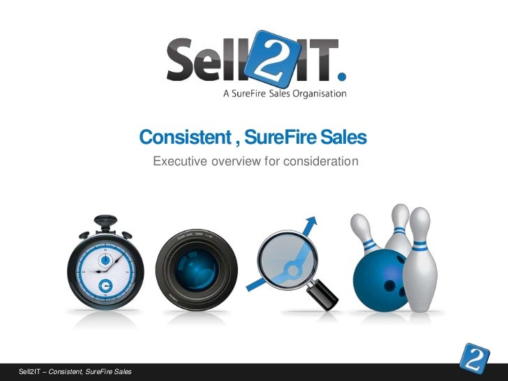 Consistent , SureFire Sales                                        Executive overview for considerationSell2IT – Consisten...