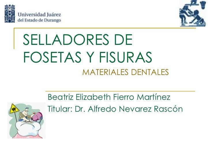 SELLADORES DE FOSETAS Y FISURAS Beatriz Elizabeth Fierro Martínez Titular: Dr. Alfredo Nevarez Rascón  MATERIALES DENTALES