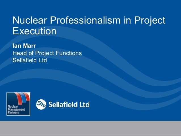 Nuclear Professionalism in Project Execution Ian Marr Head of Project Functions Sellafield Ltd  4 December 2013  1