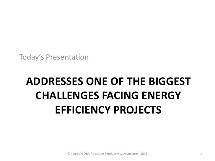Today's Presentation ADDRESSES ONE OF THE BIGGEST  CHALLENGES FACING ENERGY     EFFICIENCY PROJECTS             ©Kingport ...
