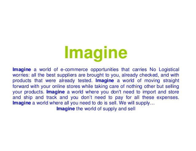 Imagine Imagine a world of e-commerce opportunities that carries No Logistical worries: all the best suppliers are brought...
