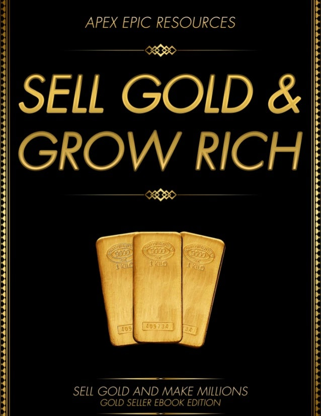 Sell gold and grow rich how to sell large quantities of gold to refineries, private investment funds, high end jewelers including wealthy families and  more
