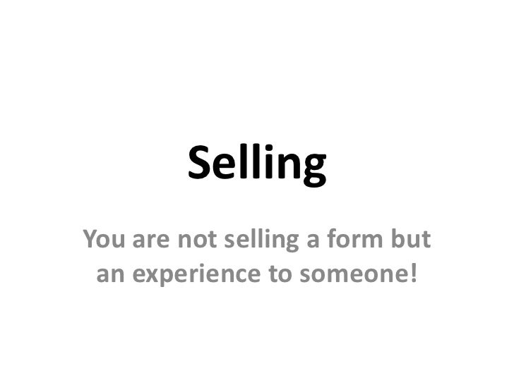 SellingYou are not selling a form but an experience to someone!