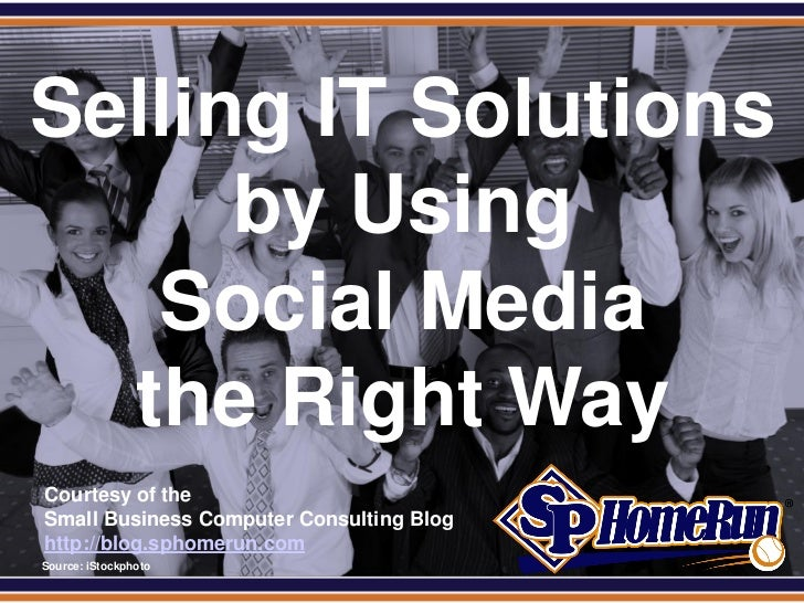 SPHomeRun.com Selling IT Solutions       by Using    Social Media   the Right Way  Courtesy of the  Small Business Compute...