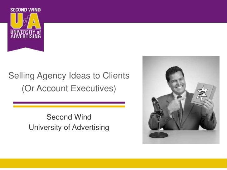 Selling Agency Ideas to Clients <br />(Or Account Executives)<br />Second Wind<br />University of Advertising<br />