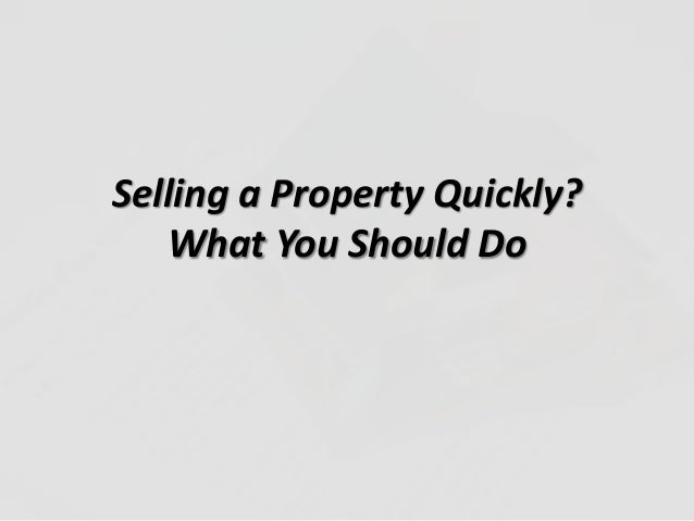 Selling a Property Quickly?What You Should Do