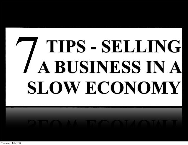 TIPS - SELLING A BUSINESS IN A SLOW ECONOMY 7 Friday, 28 June 13