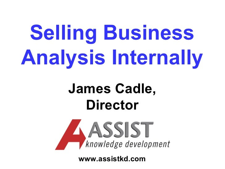 Selling BusinessAnalysis Internally    James Cadle,      Director     www.assistkd.com
