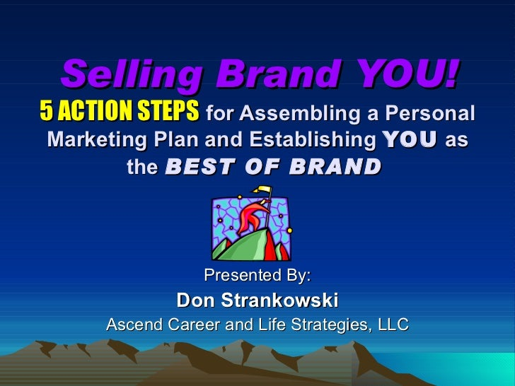 Selling Brand YOU! 5 ACTION STEPS   for Assembling a Personal Marketing Plan and Establishing  YOU  as the  BEST OF BRAND ...