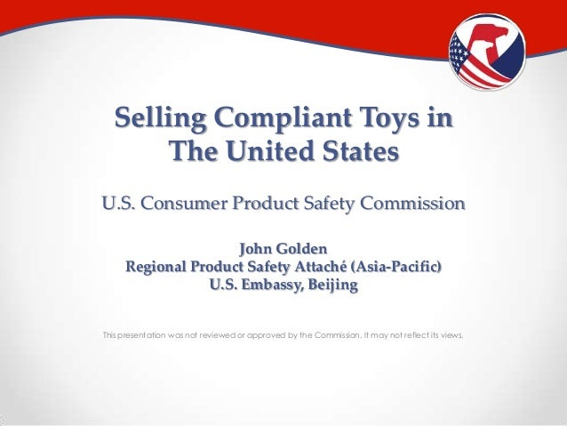 Selling Compliant Toys in The United States U.S. Consumer Product Safety Commission John Golden Regional Product Safety At...