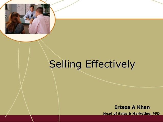 Selling EffectivelySelling Effectively Irteza A KhanIrteza A Khan Head of Sales & Marketing, PFD
