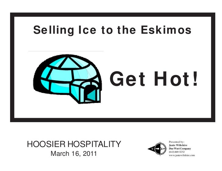Selling Ice to the Eskimos                     Get Hot!                          Presented by:HOOSIER HOSPITALITY       Ja...