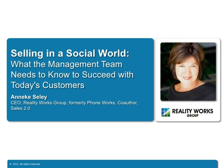 Selling in a Social World:What the Management TeamNeeds to Know to Succeed withTodays CustomersAnneke SeleyCEO, Reality Wo...