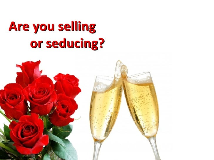 Are you selling  or seducing?