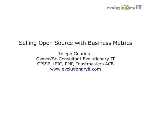 Selling Open Source with Business Metrics Joseph Guarino Owner/Sr. Consultant Evolutionary IT CISSP, LPIC, PMP, Toastmaste...
