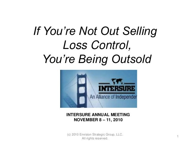 If You're Not Out Selling Loss Control, You're Being Outsold INTERSURE ANNUAL MEETING NOVEMBER 8 – 11, 2010 1 (c) 2010 Env...