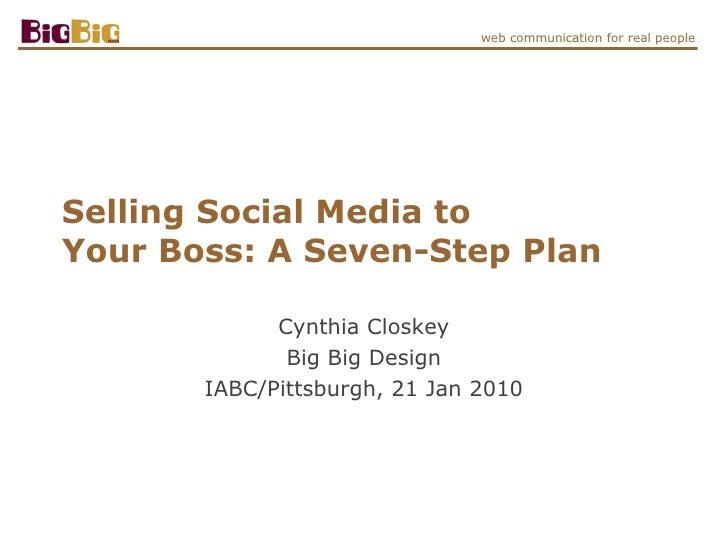 Selling Social Media to  Your Boss: A Seven-Step Plan Cynthia Closkey Big Big Design IABC/Pittsburgh, 21 Jan 2010