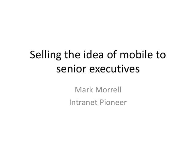 Selling the idea of mobile to senior executives Mark Morrell Intranet Pioneer