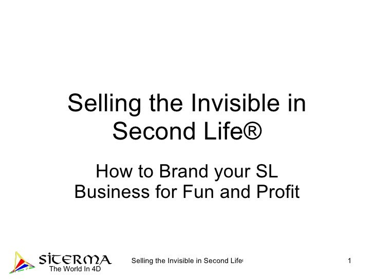 Selling the Invisible in Second Life® How to Brand your SL Business for Fun and Profit