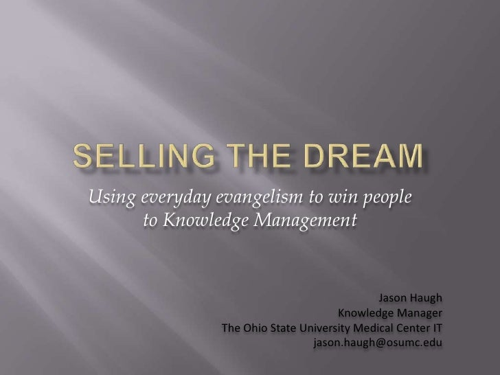 Selling the dream<br />Using everyday evangelism to win people to Knowledge Management<br />Jason Haugh<br />Knowledge Man...