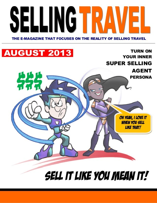 THE E-MAGAZINE THAT FOCUSES ON THE REALITY OF SELLING TRAVEL TURN ON YOUR INNER SUPER SELLING AGENT PERSONA SELL IT LIKE Y...