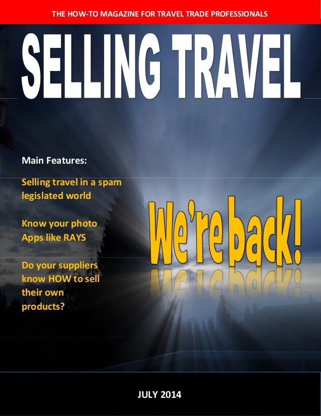 THE HOW-TO MAGAZINE FOR TRAVEL TRADE PROFESSIONALS JULY 2014 Main Features: Selling travel in a spam legislated world Know...