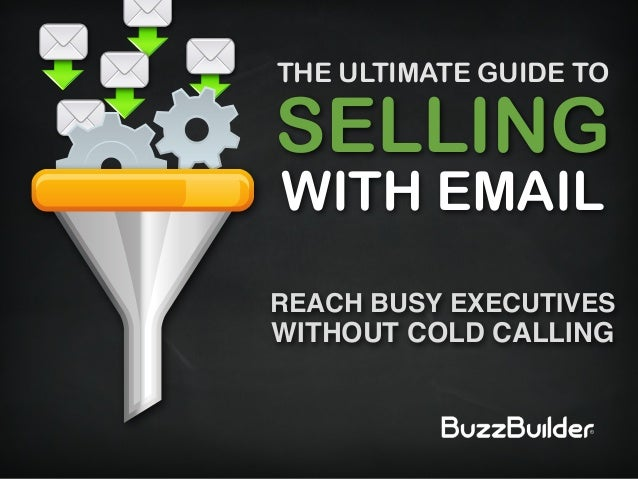 SELLING WITH EMAIL REACH BUSY EXECUTIVES WITHOUT COLD CALLING THE ULTIMATE GUIDE TO
