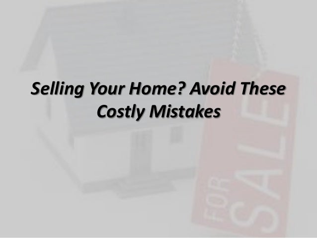 Selling Your Home? Avoid TheseCostly Mistakes