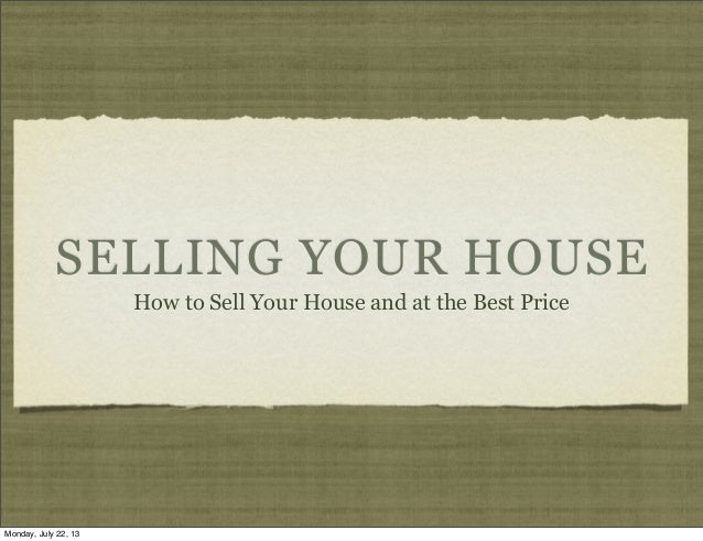 SELLING YOUR HOUSE How to Sell Your House and at the Best Price Monday, July 22, 13