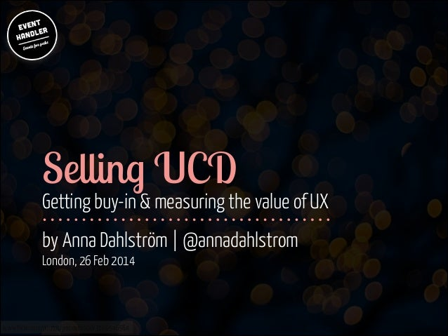Selling UCD  ! !  Getting buy-in & measuring the value of UX by Anna Dahlström | @annadahlstrom