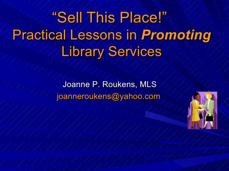""" Sell This Place!""  Practical Lessons in  Promoting  Library Services Joanne P. Roukens, MLS [email_address]"