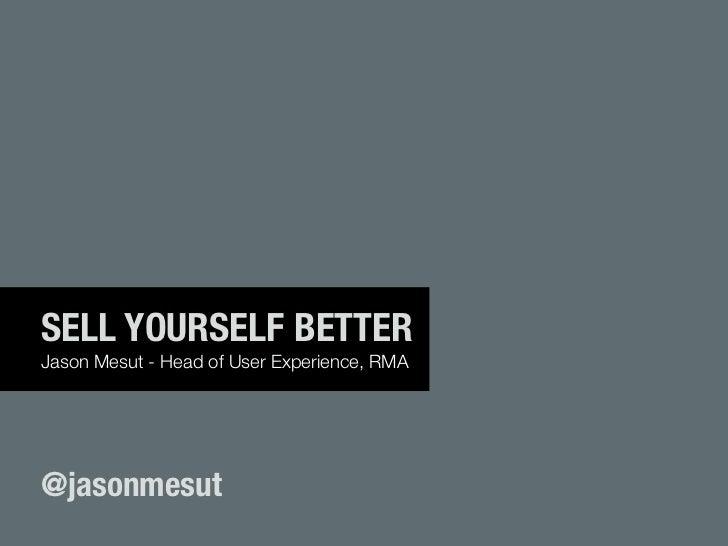 SELL YOURSELF BETTERJason Mesut - Head of User Experience, RMA@jasonmesut