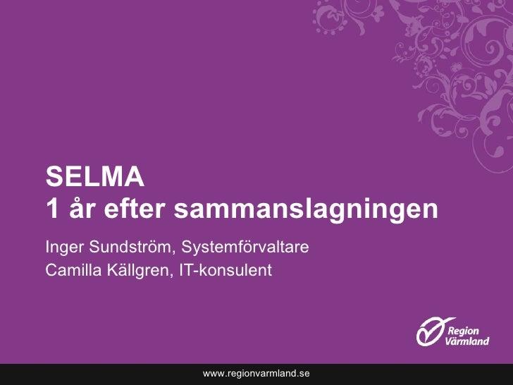 SELMA  1 år efter sammanslagningen Inger Sundström, Systemförvaltare Camilla Källgren, IT-konsulent