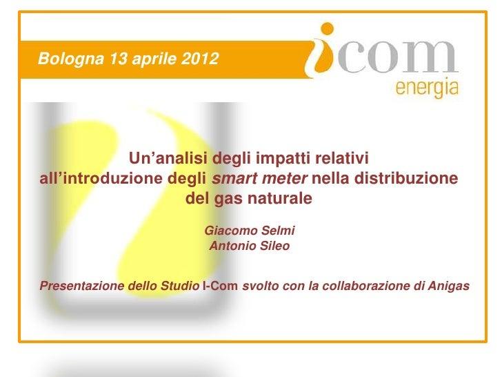 Bologna 13 aprile 2012            Un'analisi degli impatti relativiall'introduzione degli smart meter nella distribuzione ...