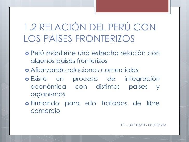 1.2 RELACIÓN DEL PERÚ CONLOS PAISES FRONTERIZOS Perú  mantiene una estrecha relación con  algunos países fronterizos Afi...