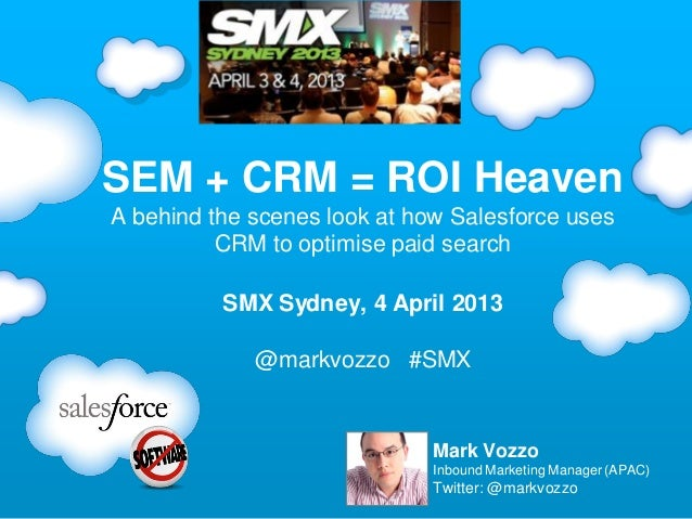 SEM + CRM = ROI HeavenA behind the scenes look at how Salesforce uses          CRM to optimise paid search          SMX Sy...