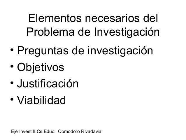 Elementos necesarios del      Problema de Investigación• Preguntas de investigación• Objetivos• Justificación• ViabilidadE...