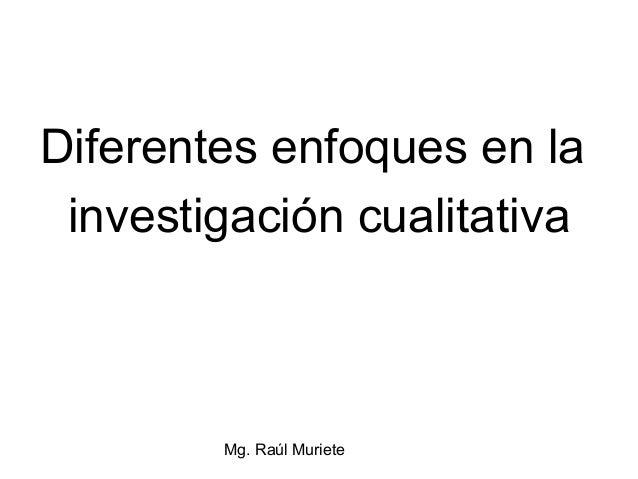 Diferentes enfoques en la investigación cualitativa        Mg. Raúl Muriete
