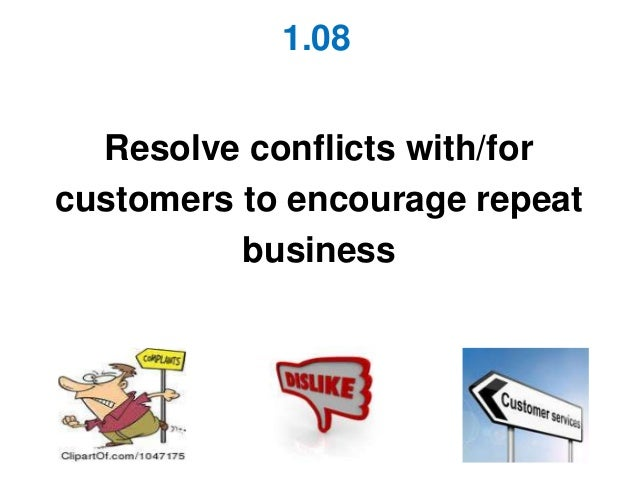 1.08  Resolve conflicts with/forcustomers to encourage repeat          business